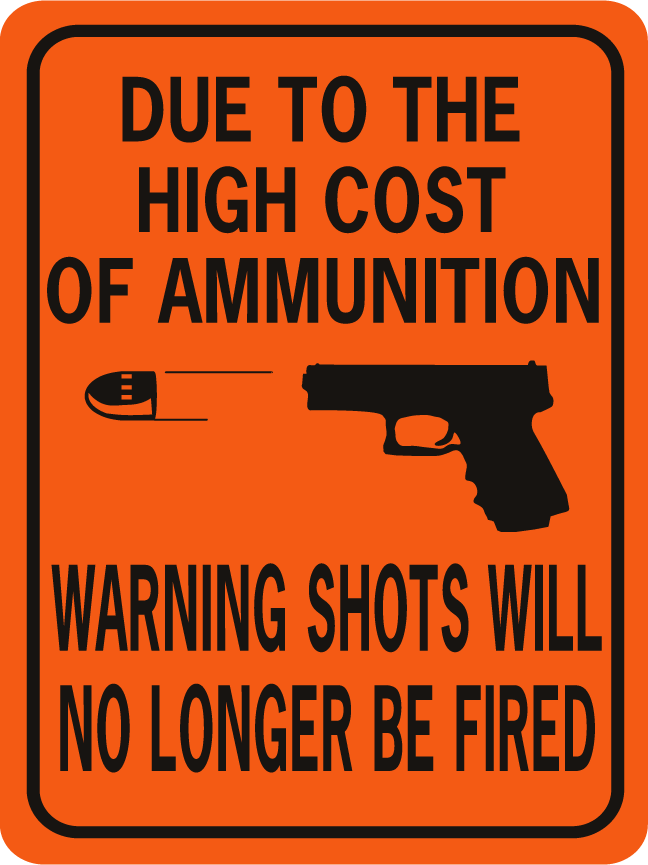 Due To The High Cost Of Ammunition Warning Shots No Signxing