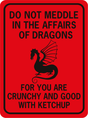 Do not meddle in the affairs of dragons for you are crunchy and good with ketchup
