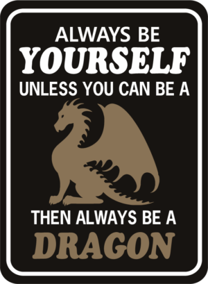 Dragon Always Be Yourself Unless You Can Be A Dragon