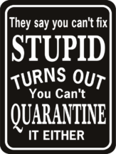 They Say You Can't Fix Stupid Quarantine either